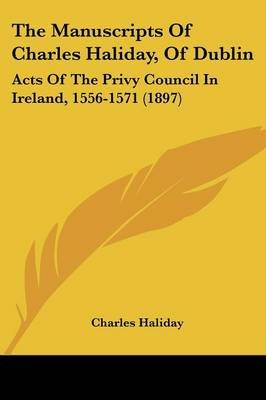 The Manuscripts of Charles Haliday, of Dublin - Acts of the Privy Council in Ireland, 1556-1571 (1897) (Paperback): Charles...