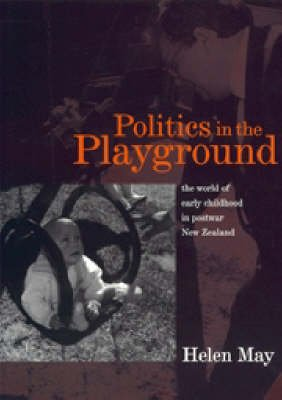 Politics in the Playground - The World of Early Childhood in Postwar New Zealand (Paperback): Helen May