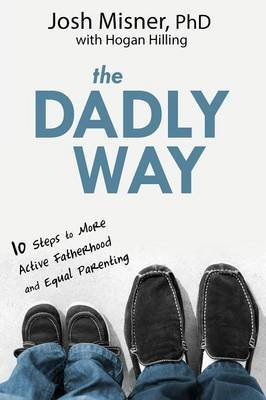The Dadly Way - 10 Steps to More Active Fatherhood and Equal Parenting (Paperback): Josh Misner