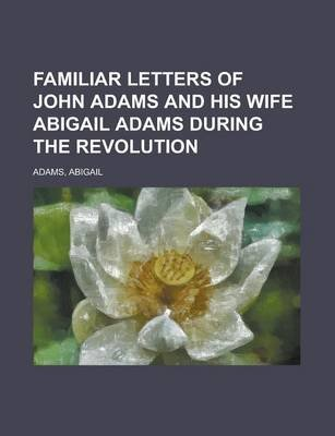 Familiar Letters of John Adams and His Wife Abigail Adams During the Revolution (Paperback): Abigail Adams