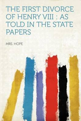 The First Divorce of Henry VIII - As Told in the State Papers (Paperback): Mrs Hope