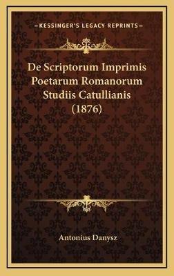 de Scriptorum Imprimis Poetarum Romanorum Studiis Catullianis (1876) (Latin, Hardcover): Antonius Danysz
