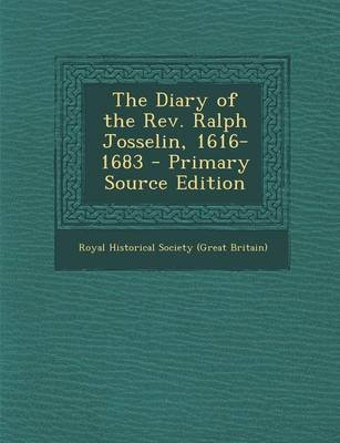 The Diary of the REV. Ralph Josselin, 1616-1683 - Primary Source Edition (Paperback): Royal Historical Society Great Britain