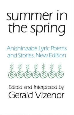 Summer in the Spring - Anishinaabe Lyric Poems and Stories (Paperback, New edition): Gerald Robert Vizenor