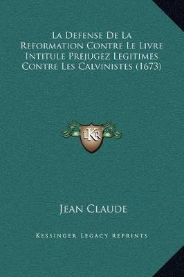 La Defense de La Reformation Contre Le Livre Intitule Prejugez Legitimes Contre Les Calvinistes (1673) (French, Hardcover):...