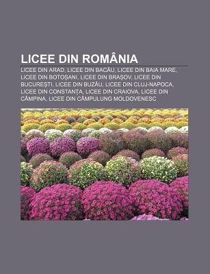 Licee Din Romania - Licee Din Arad, Licee Din Bac U, Licee Din Baia Mare, Licee Din Boto Ani, Licee Din Bra Ov, Licee Din...