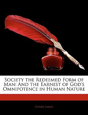 Society the Redeemed Form of Man - And the Earnest of God's Omnipotence in Human Nature (Paperback): Henry James
