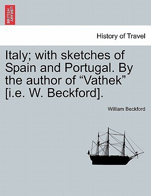 "Italy; With Sketches of Spain and Portugal. by the Author of ""Vathek"" [I.E. W. Beckford]. Vol. I (Paperback): William Beckford"