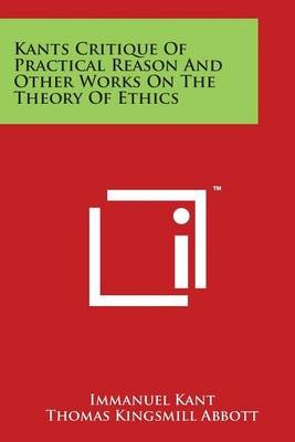 Kants Critique of Practical Reason and Other Works on the Theory of Ethics (Paperback): Immanuel Kant