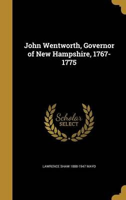 John Wentworth, Governor of New Hampshire, 1767-1775 (Hardcover): Lawrence Shaw 1888-1947 Mayo
