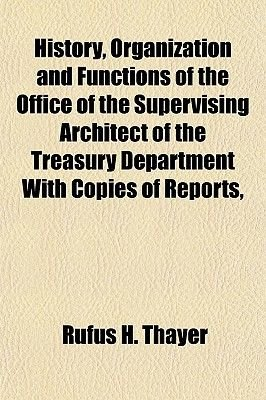 History, Organization and Functions of the Office of the Supervising Architect of the Treasury Department with Copies of...