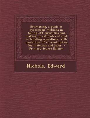 Estimating, a Guide to Systematic Methods in Taking Off Quantities and Making Up Estimates of Cost in Building Operations, with...