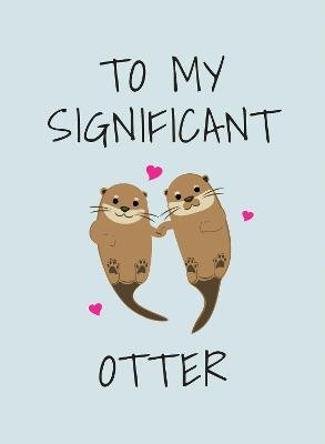 To My Significant Otter - A Cute Illustrated Book to Give to Your Squeak-Heart (Hardcover): Summersdale Publishers