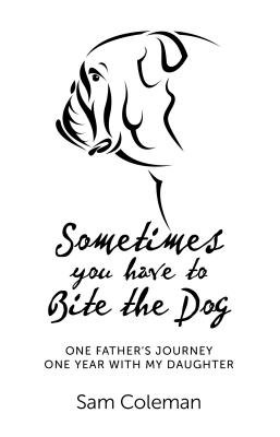 Sometimes You Have to Bite the Dog - One Father's Journey. One Year with My Daughter. (Electronic book text): Sam Coleman