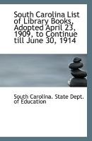 South Carolina List of Library Books, Adopted April 23, 1909, to Continue Till June 30, 1914 (Paperback): Sout Carolina State...