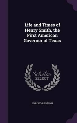 Life and Times of Henry Smith, the First American Governor of Texas (Hardcover): John Henry Brown