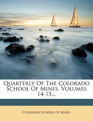 Quarterly of the Colorado School of Mines, Volumes 14-15... (Paperback):
