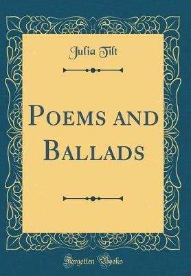 Poems and Ballads (Classic Reprint) (Hardcover): Julia Tilt