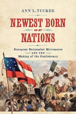 Newest Born of Nations - European Nationalist Movements and the Making of the Confederacy (Hardcover): Ann L Tucker