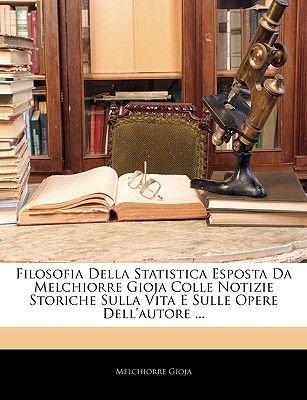 Filosofia Della Statistica Esposta Da Melchiorre Gioja Colle Notizie Storiche Sulla Vita E Sulle Opere Dell'autore ......