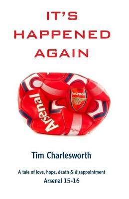 It's Happened Again - A Tale of Love, Hope, Death and Disappointment - Arsenal 2015/16 (Paperback): Tim Charlesworth