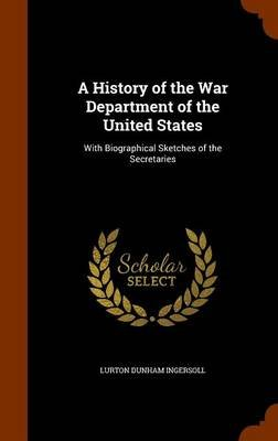 A History of the War Department of the United States - With Biographical Sketches of the Secretaries (Hardcover): Lurton Dunham...