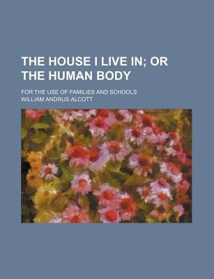The House I Live In; Or the Human Body. for the Use of Families and Schools (Paperback): William Andrus Alcott