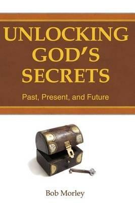 Unlocking God's Secrets (Paperback): Bob Morley