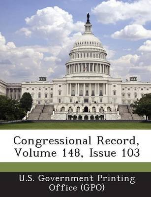 Congressional Record, Volume 148, Issue 103 (Paperback): U. S. Government Printing Office (Gpo)