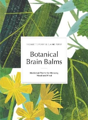 Botanical Brain Balms - Medicinal Plants for Memory, Mood and Mind (Hardcover): Nicolette Perry, Elaine K Perry