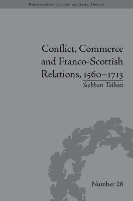 Conflict, Commerce and Franco-Scottish Relations, 1560-1713 (Electronic book text): Siobhan Talbott