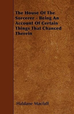 The House Of The Sorcerer - Being An Account Of Certain Things That Chanced Therein (Paperback): Haldane MacFall