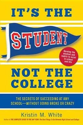 It's the Student, Not the College - The Secrets of Succeeding at Any School-Without Going Broke or Crazy (Electronic book...