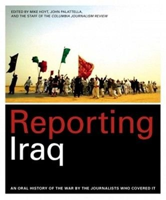 Reporting Iraq - An Oral History of the War by the Journalists Who Covered It (Hardcover): Mike Hoyt, John Palattella, Columbia...