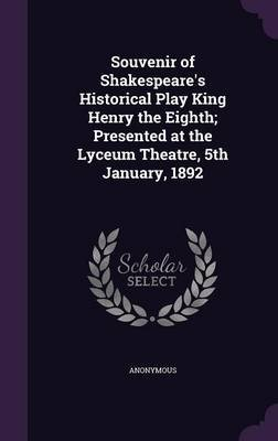 Souvenir of Shakespeare's Historical Play King Henry the Eighth; Presented at the Lyceum Theatre, 5th January, 1892...