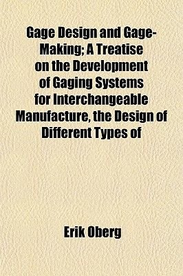Gage Design and Gage-Making; A Treatise on the Development of Gaging Systems for Interchangeable Manufacture, the Design of...