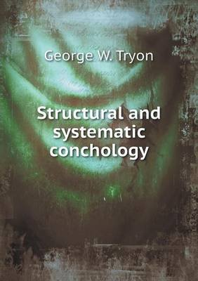 Structural and Systematic Conchology (Paperback): George Washington Tryon