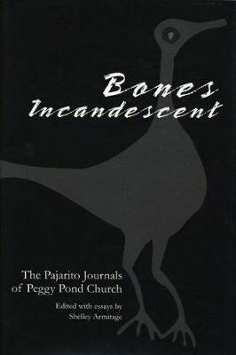 Bones Incandescent - The Pajarito Journals of Peggy Pond Church (Hardcover): Shelley Armitage