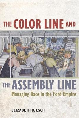 The Color Line and the Assembly Line - Managing Race in the Ford Empire (Paperback): Elizabeth Esch
