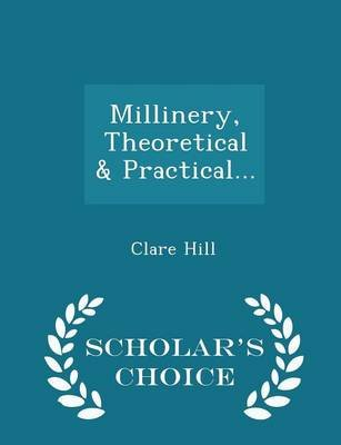 Millinery, Theoretical & Practical... - Scholar's Choice Edition (Paperback): Clare Hill