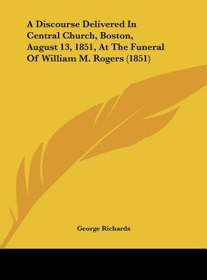 A Discourse Delivered in Central Church, Boston, August 13, 1851, at the Funeral of William M. Rogers (1851) (Hardcover):...
