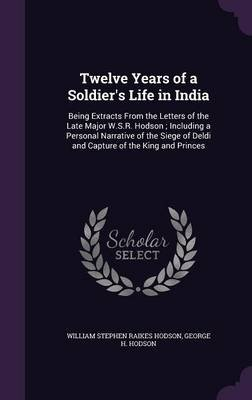 Twelve Years of a Soldier's Life in India - Being Extracts from the Letters of the Late Major W.S.R. Hodson; Including a...
