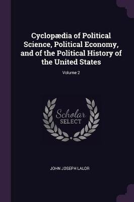 Cyclop�dia of Political Science, Political Economy, and of the Political History of the United States; Volume 2 (Paperback):...