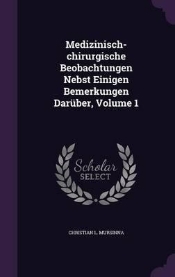 Medizinisch-Chirurgische Beobachtungen Nebst Einigen Bemerkungen Daruber, Volume 1 (Hardcover): Christian L Mursinna