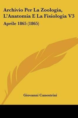 Archivio Per La Zoologia, L'Anatomia E La Fisiologia V3 - Aprile 1865 (1865) (English, Italian, Paperback): Giovanni...