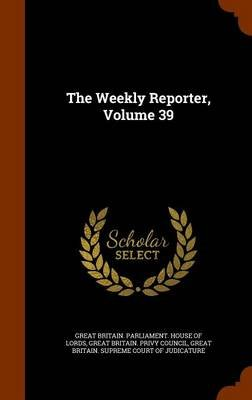 The Weekly Reporter, Volume 39 (Hardcover): Great Britain. Parliament. House of Lord, Great Britain Supreme Court of Judicatu