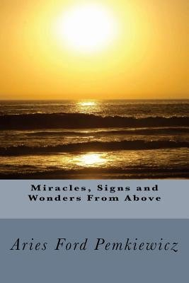 Miracles, Signs and Wonders from Above (Paperback): MS Aries Ford Pemkiewicz