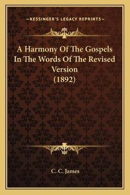 A Harmony of the Gospels in the Words of the Revised Versiona Harmony of the Gospels in the Words of the Revised Version (1892)...