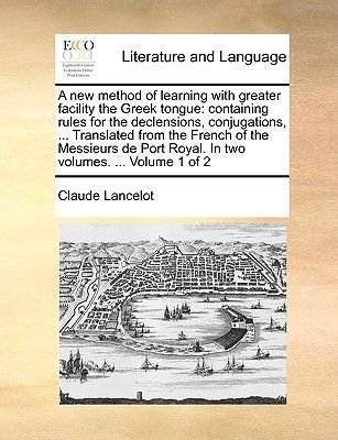 A New Method of Learning with Greater Facility the Greek Tongue - Containing Rules for the Declensions, Conjugations, ......