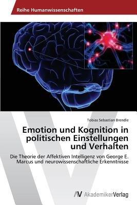 Emotion Und Kognition in Politischen Einstellungen Und Verhalten (German, Paperback): Brendle Tobias Sebastian